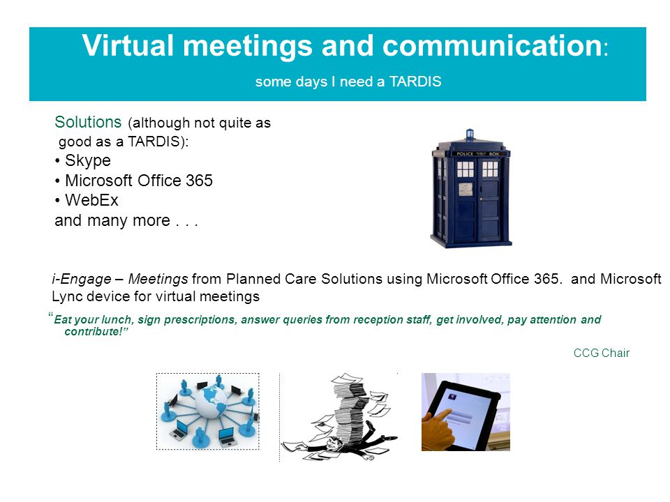 Virtual meetings and communication : some days I need a TARDIS Eat your lunch, sign prescriptions, answer queries from reception staff, get involved, pay attention and contribute! CCG Chair Solutions (although not quite as good as a TARDIS): Skype Microsoft Office 365 WebEx and many more...