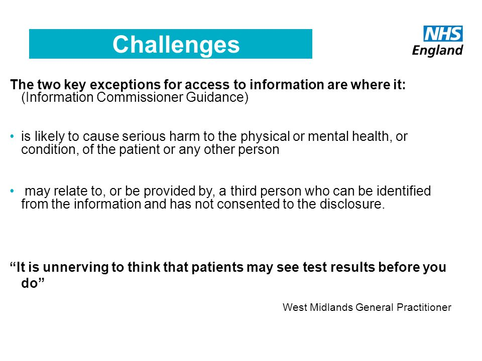 Challenges The two key exceptions for access to information are where it: (Information Commissioner Guidance) is likely to cause serious harm to the physical or mental health, or condition, of the patient or any other person may relate to, or be provided by, a third person who can be identified from the information and has not consented to the disclosure.