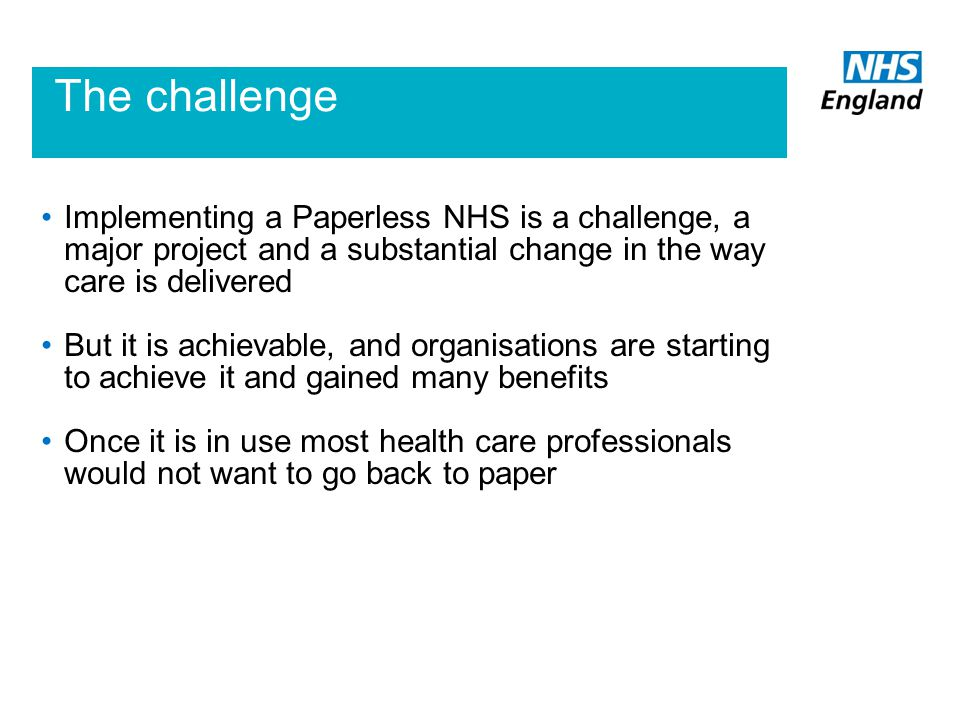 The challenge Implementing a Paperless NHS is a challenge, a major project and a substantial change in the way care is delivered But it is achievable,