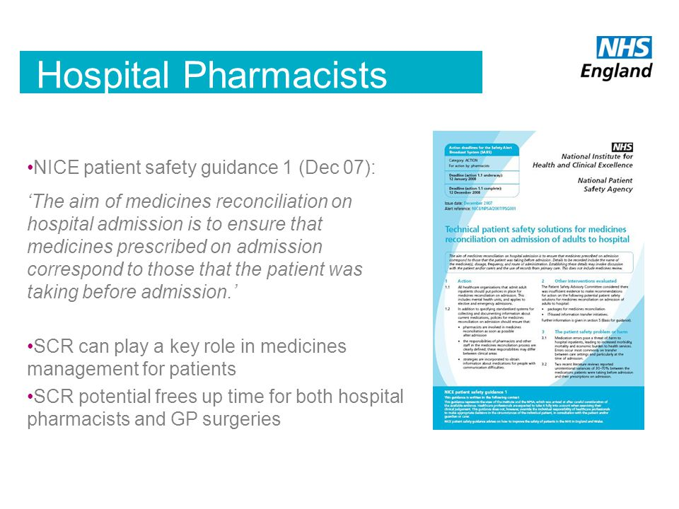 Hospital Pharmacists NICE patient safety guidance 1 (Dec 07): 'The aim of medicines reconciliation on hospital admission is to ensure that medicines prescribed on admission correspond to those that the patient was taking before admission.' SCR can play a key role in medicines management for patients SCR potential frees up time for both hospital pharmacists and GP surgeries