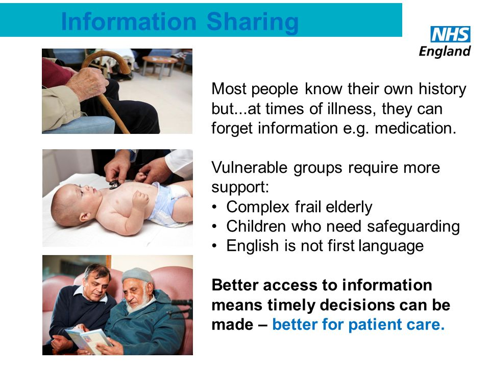 Information Sharing Most people know their own history but...at times of illness, they can forget information e.g. medication. Vulnerable groups requi