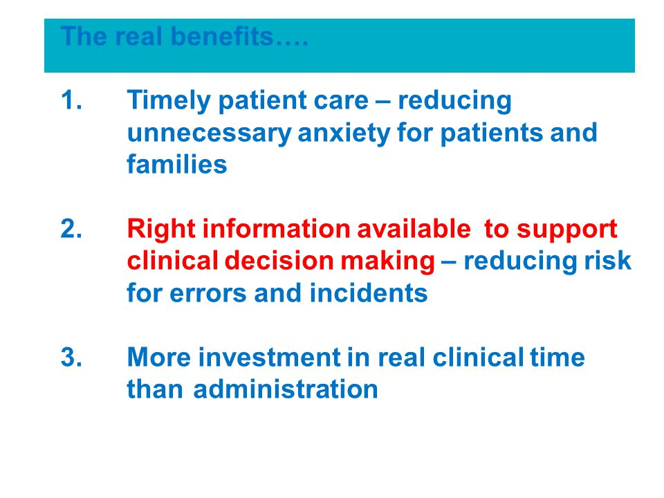 The real benefits…. 1.Timely patient care – reducing unnecessary anxiety for patients and families 2.Right information available to support clinical d