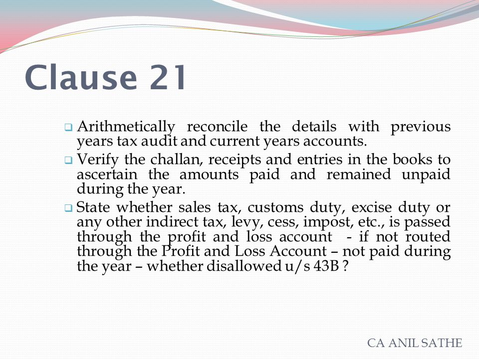 Clause 21  Arithmetically reconcile the details with previous years tax audit and current years accounts.  Verify the challan, receipts and entries