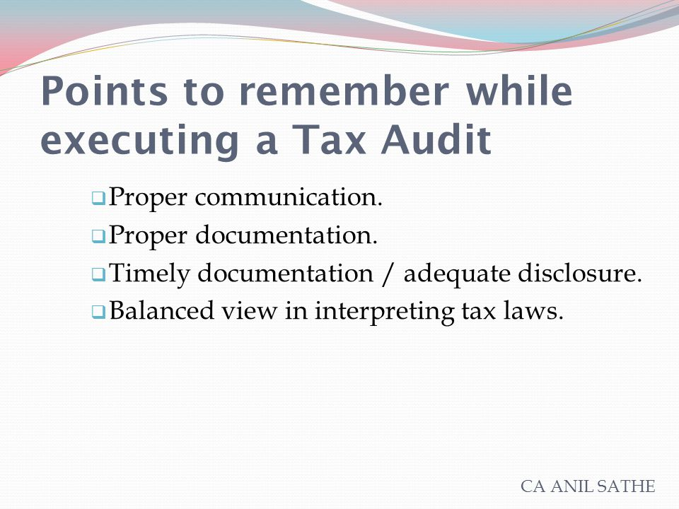 Points to remember while executing a Tax Audit  Proper communication.  Proper documentation.  Timely documentation / adequate disclosure.  Balance