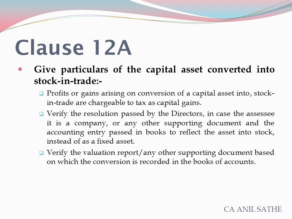 Clause 12A Give particulars of the capital asset converted into stock-in-trade:-  Profits or gains arising on conversion of a capital asset into, sto