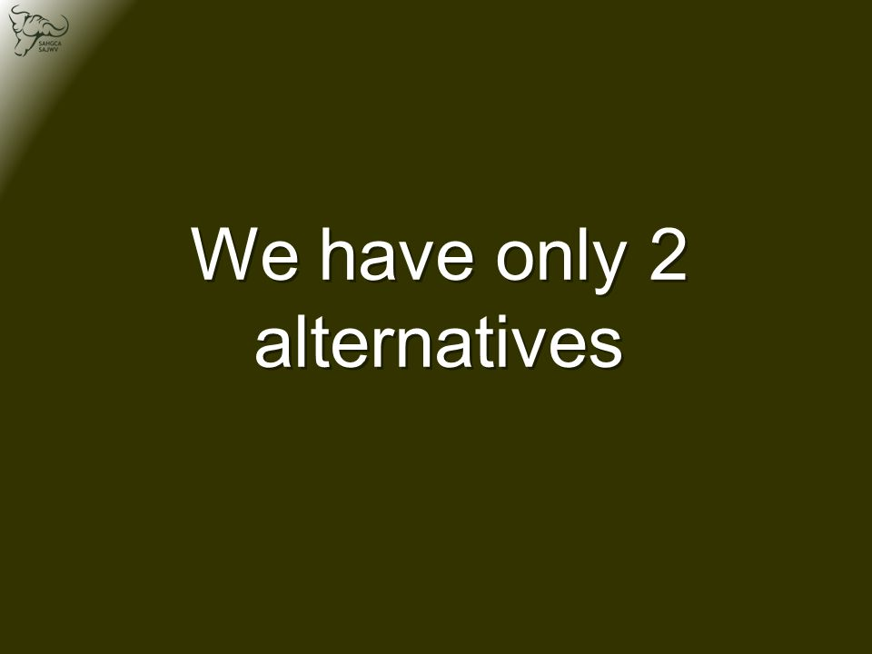 We have only 2 alternatives