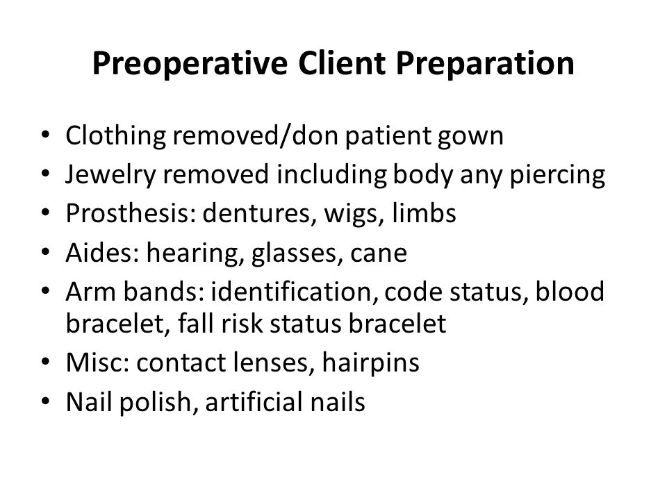 Preoperative Client Preparation Clothing removed/don patient gown Jewelry removed including body any piercing Prosthesis: dentures, wigs, limbs Aides: hearing, glasses, cane Arm bands: identification, code status, blood bracelet, fall risk status bracelet Misc: contact lenses, hairpins Nail polish, artificial nails