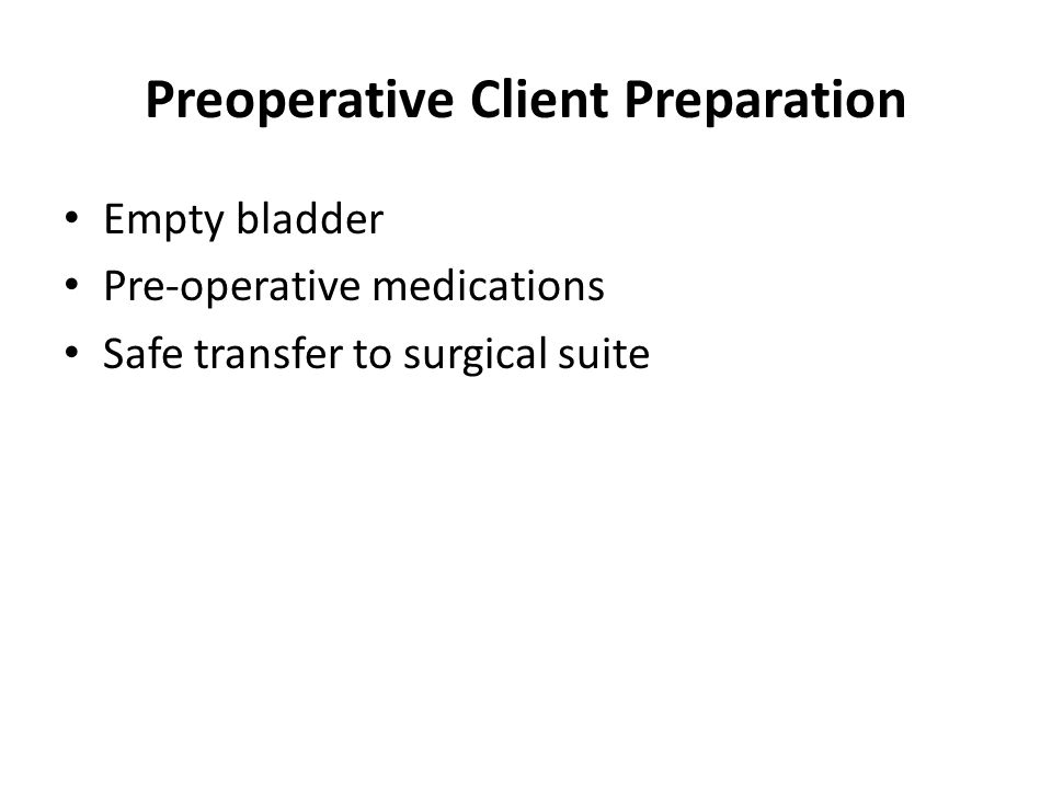 Preoperative Client Preparation Empty bladder Pre-operative medications Safe transfer to surgical suite