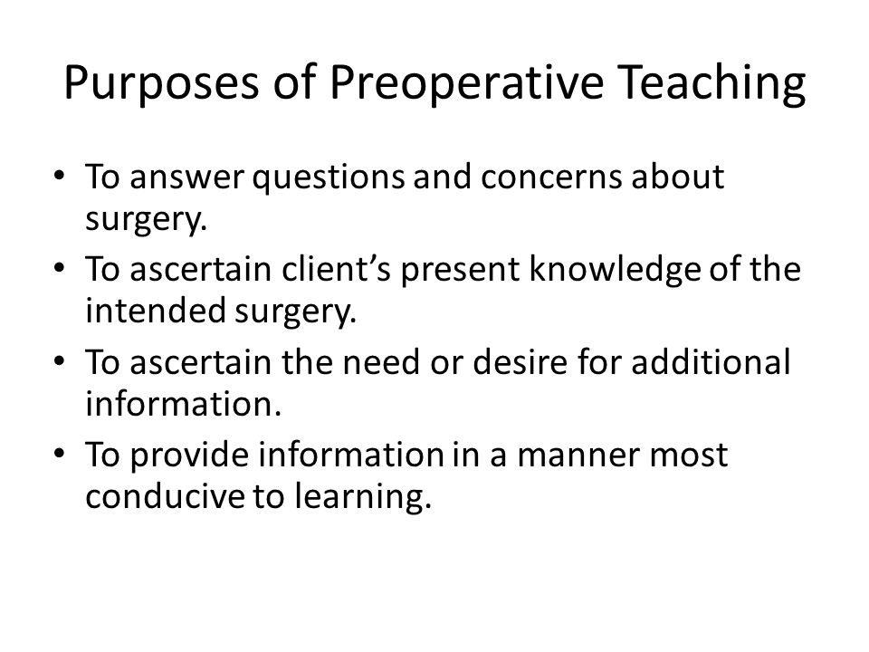 Purposes of Preoperative Teaching To answer questions and concerns about surgery.
