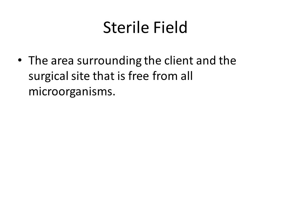 Sterile Field The area surrounding the client and the surgical site that is free from all microorganisms.