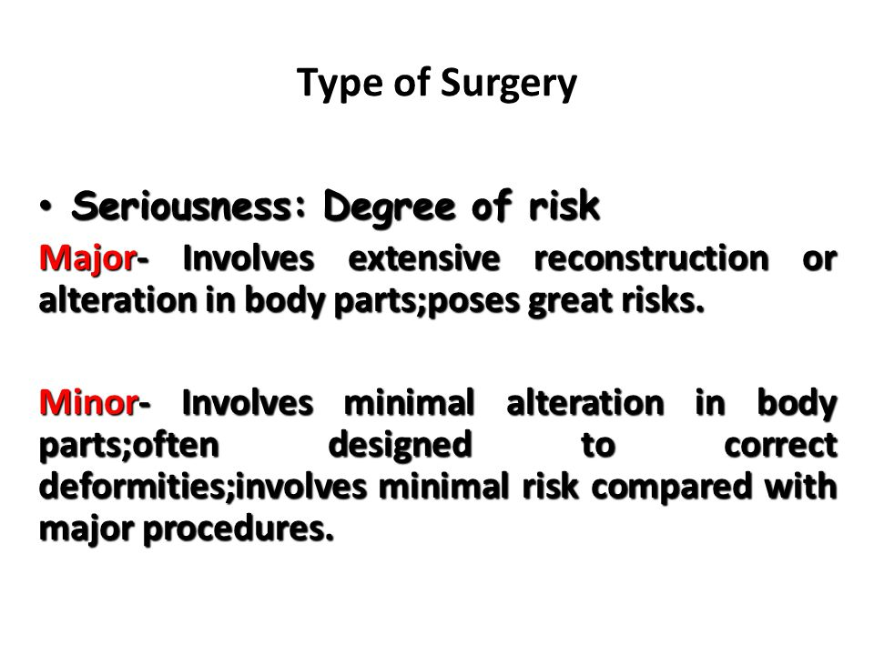 Type of Surgery Seriousness: Degree of risk Seriousness: Degree of risk Major- Involves extensive reconstruction or alteration in body parts;poses great risks.