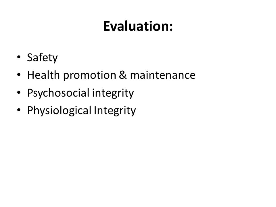 Evaluation: Safety Health promotion & maintenance Psychosocial integrity Physiological Integrity