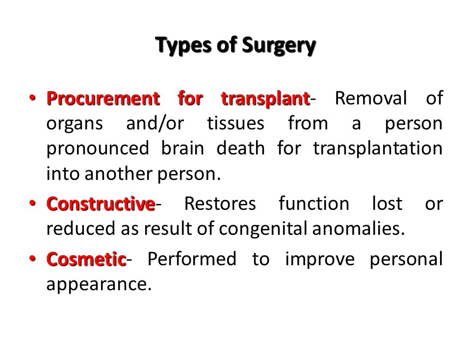 Types of Surgery Procurement for transplant Procurement for transplant- Removal of organs and/or tissues from a person pronounced brain death for transplantation into another person.