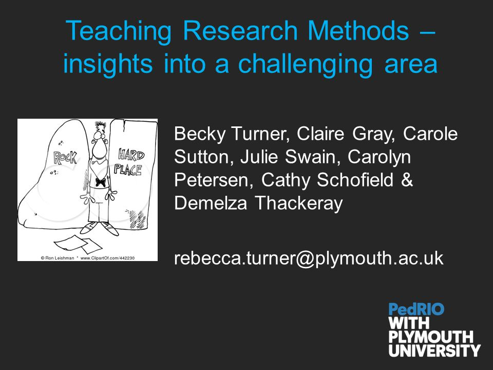 Teaching Research Methods – insights into a challenging area Becky Turner, Claire Gray, Carole Sutton, Julie Swain, Carolyn Petersen, Cathy Schofield & Demelza Thackeray rebecca.turner@plymouth.ac.uk