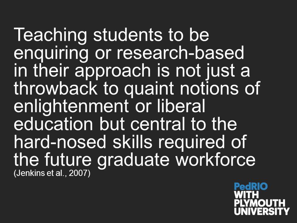 Teaching students to be enquiring or research-based in their approach is not just a throwback to quaint notions of enlightenment or liberal education but central to the hard-nosed skills required of the future graduate workforce (Jenkins et al., 2007)