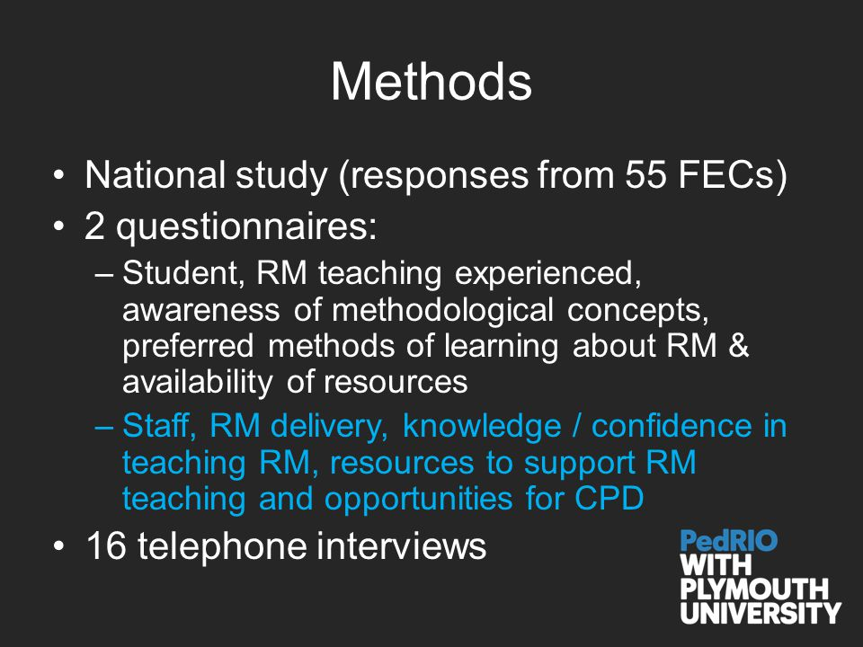 Methods National study (responses from 55 FECs) 2 questionnaires: –Student, RM teaching experienced, awareness of methodological concepts, preferred methods of learning about RM & availability of resources –Staff, RM delivery, knowledge / confidence in teaching RM, resources to support RM teaching and opportunities for CPD 16 telephone interviews