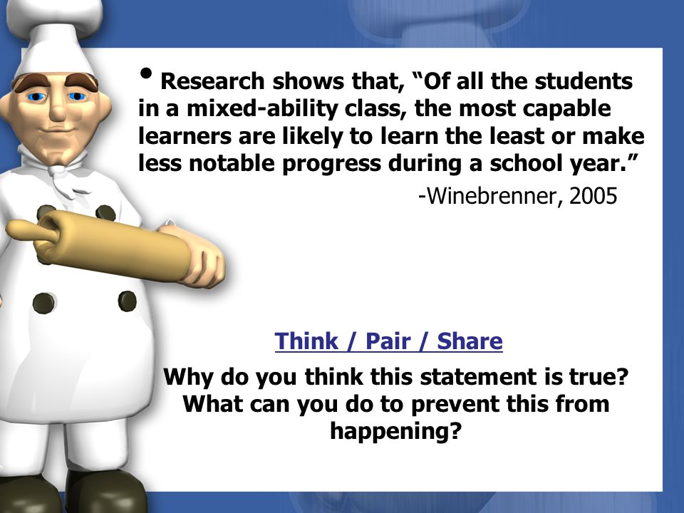 Research shows that, Of all the students in a mixed-ability class, the most capable learners are likely to learn the least or make less notable progress during a school year. -Winebrenner, 2005 Think / Pair / Share Why do you think this statement is true.