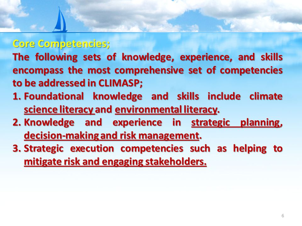 6 Core Competencies; The following sets of knowledge, experience, and skills encompass the most comprehensive set of competencies to be addressed in CLIMASP; 1.Foundational knowledge and skills include climate science literacy and environmental literacy.