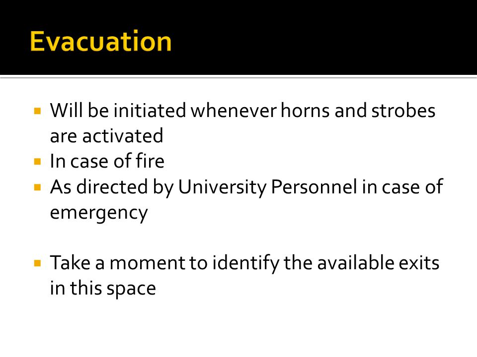  Take personal belongings  DO NOT use elevators – use nearest stairs  Follow directions given by designated evacuator / instructor  Assist persons with disabilities  Go to designated evacuation point and do not return until directed to do so  Every person MUST evacuate the building