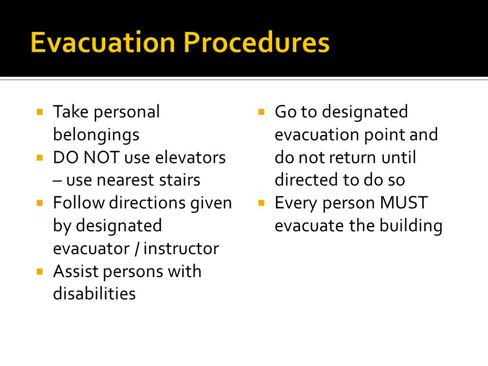  Take personal belongings  DO NOT use elevators – use nearest stairs  Follow directions given by designated evacuator / instructor  Assist persons with disabilities  Go to designated evacuation point and do not return until directed to do so  Every person MUST evacuate the building