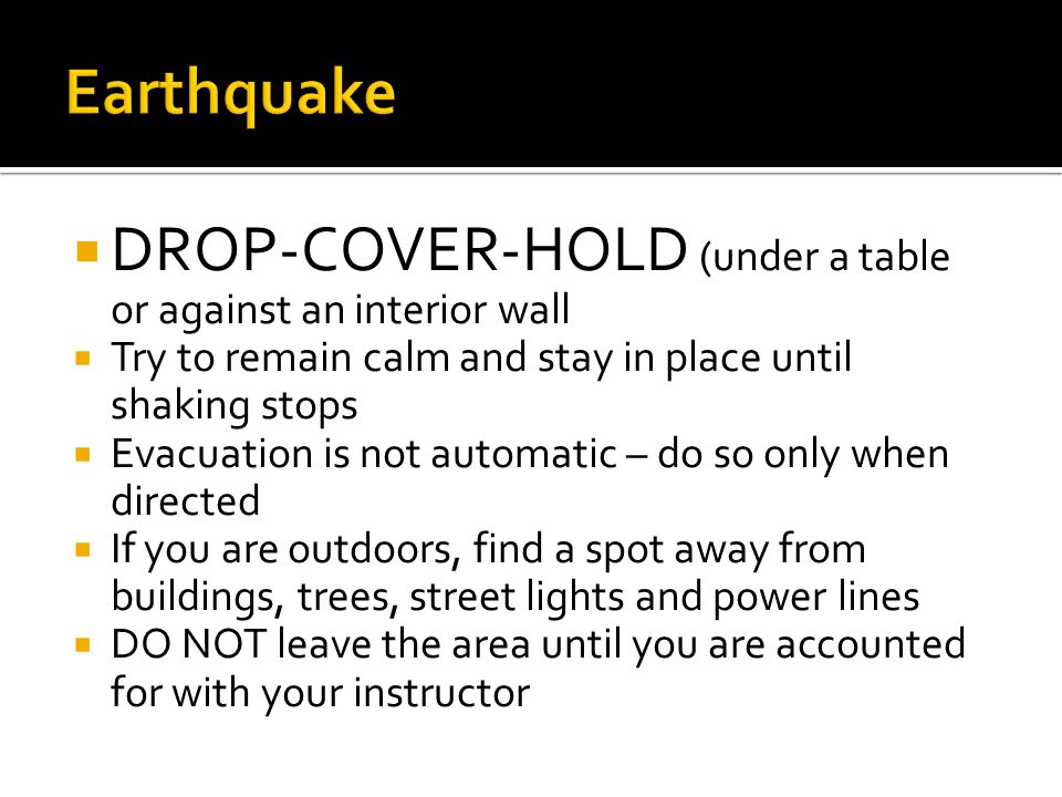  DROP-COVER-HOLD (under a table or against an interior wall  Try to remain calm and stay in place until shaking stops  Evacuation is not automatic – do so only when directed  If you are outdoors, find a spot away from buildings, trees, street lights and power lines  DO NOT leave the area until you are accounted for with your instructor