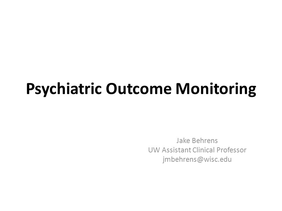 Psychiatric Outcome Monitoring Jake Behrens UW Assistant Clinical Professor jmbehrens@wisc.edu