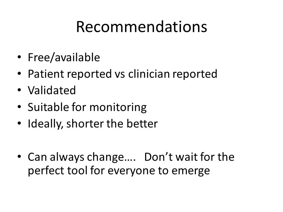 Recommendations Free/available Patient reported vs clinician reported Validated Suitable for monitoring Ideally, shorter the better Can always change….