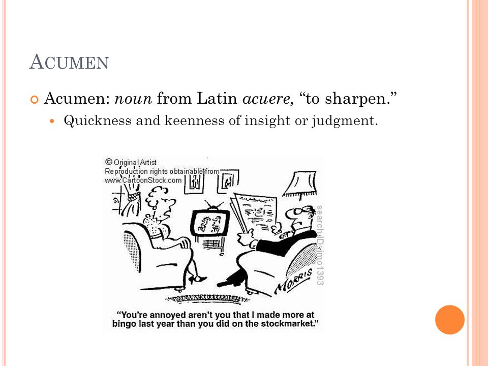 A CUMEN Acumen: noun from Latin acuere, to sharpen. Quickness and keenness of insight or judgment.