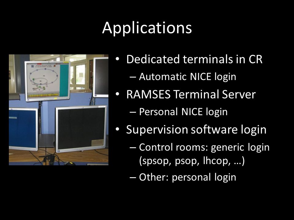 Applications Dedicated terminals in CR – Automatic NICE login RAMSES Terminal Server – Personal NICE login Supervision software login – Control rooms: generic login (spsop, psop, lhcop, …) – Other: personal login