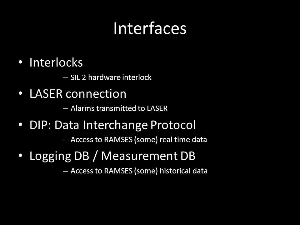 Interfaces Interlocks – SIL 2 hardware interlock LASER connection – Alarms transmitted to LASER DIP: Data Interchange Protocol – Access to RAMSES (some) real time data Logging DB / Measurement DB – Access to RAMSES (some) historical data