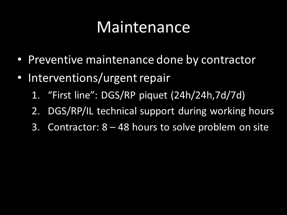 Maintenance Preventive maintenance done by contractor Interventions/urgent repair 1. First line : DGS/RP piquet (24h/24h,7d/7d) 2.DGS/RP/IL technical support during working hours 3.Contractor: 8 – 48 hours to solve problem on site