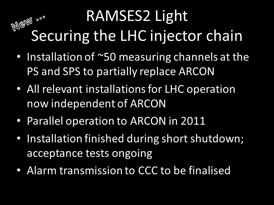 RAMSES2 Light Securing the LHC injector chain Installation of ~50 measuring channels at the PS and SPS to partially replace ARCON All relevant installations for LHC operation now independent of ARCON Parallel operation to ARCON in 2011 Installation finished during short shutdown; acceptance tests ongoing Alarm transmission to CCC to be finalised