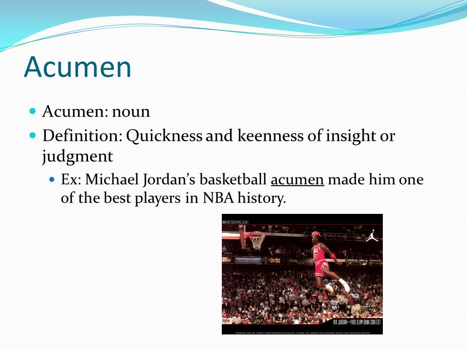 Acumen Acumen: noun Definition: Quickness and keenness of insight or judgment Ex: Michael Jordan's basketball acumen made him one of the best players in NBA history.