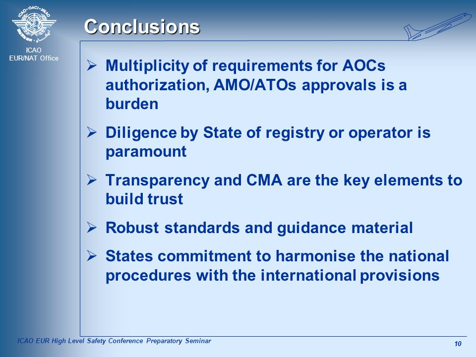 ICAO EUR/NAT Office 10 Conclusions  Multiplicity of requirements for AOCs authorization, AMO/ATOs approvals is a burden  Diligence by State of registry or operator is paramount  Transparency and CMA are the key elements to build trust  Robust standards and guidance material  States commitment to harmonise the national procedures with the international provisions ICAO EUR High Level Safety Conference Preparatory Seminar