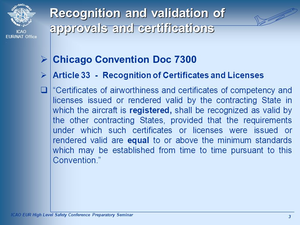 ICAO EUR/NAT Office 3 3 Recognition and validation of approvals and certifications  Chicago Convention Doc 7300  Article 33 - Recognition of Certificates and Licenses  Certificates of airworthiness and certificates of competency and licenses issued or rendered valid by the contracting State in which the aircraft is registered, shall be recognized as valid by the other contracting States, provided that the requirements under which such certificates or licenses were issued or rendered valid are equal to or above the minimum standards which may be established from time to time pursuant to this Convention. ICAO EUR High Level Safety Conference Preparatory Seminar