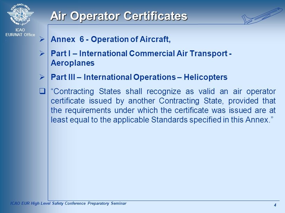 ICAO EUR/NAT Office 4 4 Air Operator Certificates  Annex 6 - Operation of Aircraft,  Part I – International Commercial Air Transport - Aeroplanes  Part III – International Operations – Helicopters  Contracting States shall recognize as valid an air operator certificate issued by another Contracting State, provided that the requirements under which the certificate was issued are at least equal to the applicable Standards specified in this Annex. ICAO EUR High Level Safety Conference Preparatory Seminar