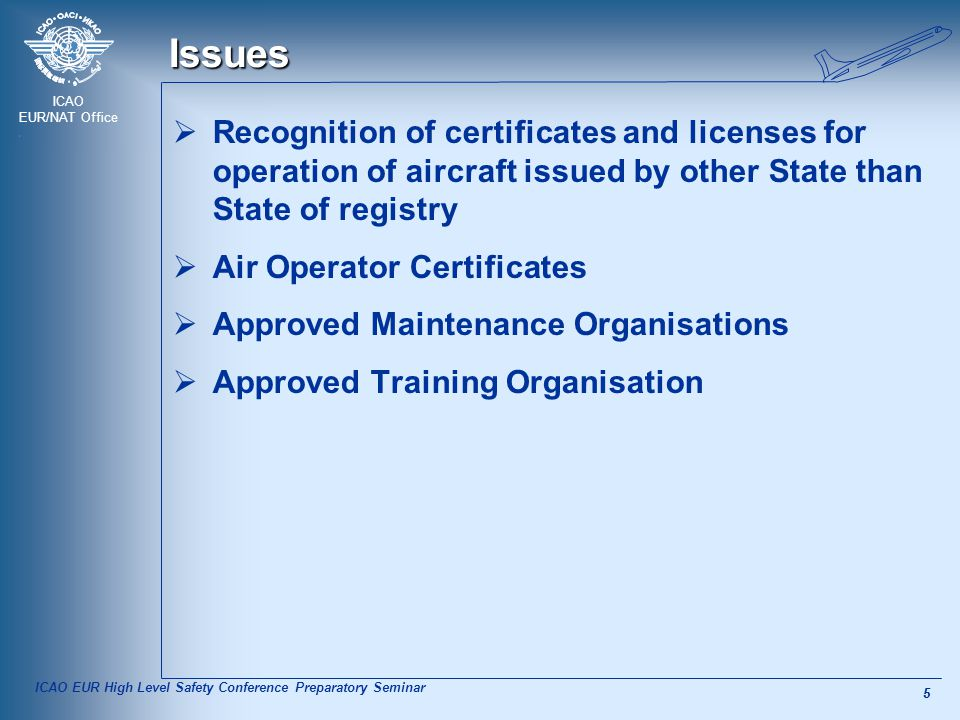 ICAO EUR/NAT Office 5 5 Issues  Recognition of certificates and licenses for operation of aircraft issued by other State than State of registry  Air Operator Certificates  Approved Maintenance Organisations  Approved Training Organisation ICAO EUR High Level Safety Conference Preparatory Seminar