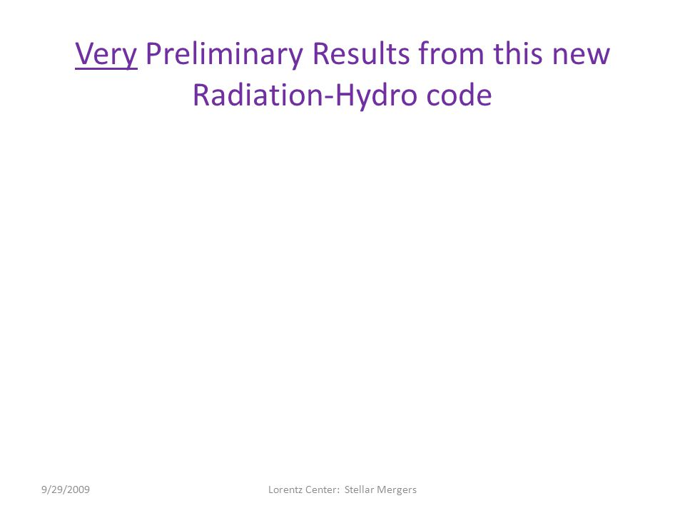 Very Preliminary Results from this new Radiation-Hydro code 9/29/2009Lorentz Center: Stellar Mergers