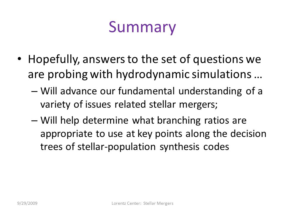 Summary Hopefully, answers to the set of questions we are probing with hydrodynamic simulations … – Will advance our fundamental understanding of a variety of issues related stellar mergers; – Will help determine what branching ratios are appropriate to use at key points along the decision trees of stellar-population synthesis codes 9/29/2009Lorentz Center: Stellar Mergers