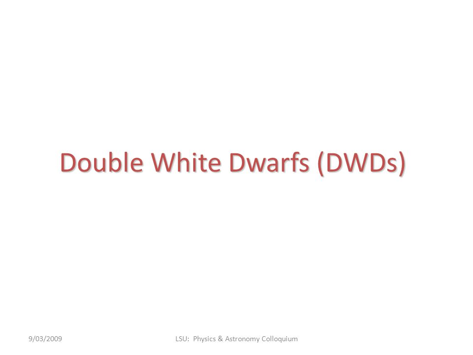 Double White Dwarfs (DWDs) 9/03/2009LSU: Physics & Astronomy Colloquium
