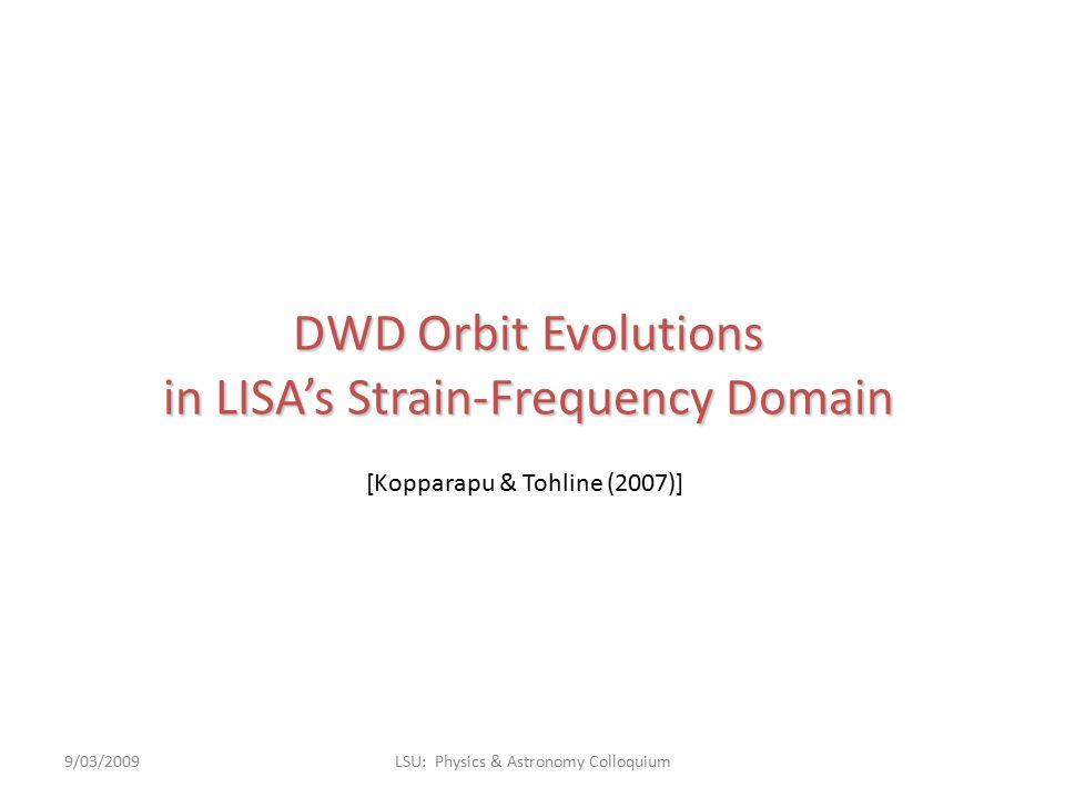 DWD Orbit Evolutions in LISA's Strain-Frequency Domain 9/03/2009LSU: Physics & Astronomy Colloquium [Kopparapu & Tohline (2007)]