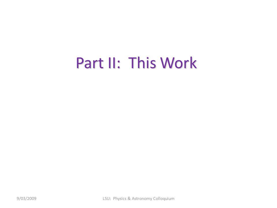 Part II: This Work 9/03/2009LSU: Physics & Astronomy Colloquium