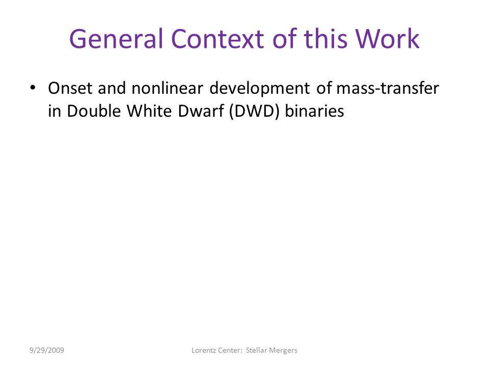 General Context of this Work Onset and nonlinear development of mass-transfer in Double White Dwarf (DWD) binaries – Initiated by Roche Lobe Overflow