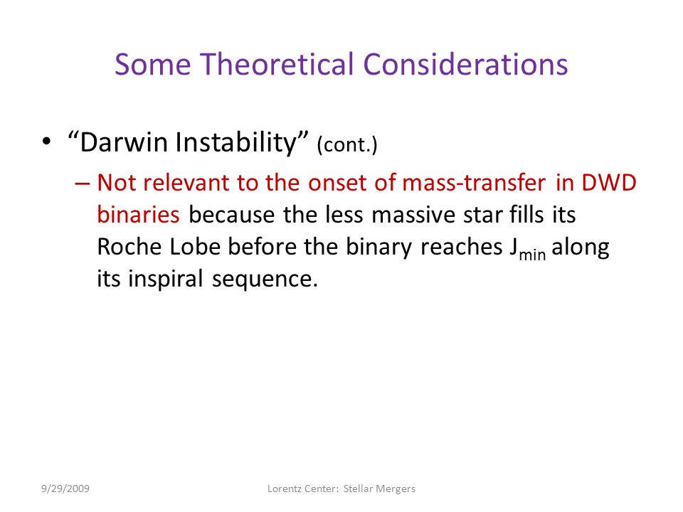 Some Theoretical Considerations Darwin Instability (cont.) – Not relevant to the onset of mass-transfer in DWD binaries because the less massive star fills its Roche Lobe before the binary reaches J min along its inspiral sequence.