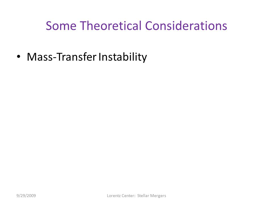 Some Theoretical Considerations Mass-Transfer Instability – Once the less massive WD (donor) fills its Roche Lobe and begins to transfer mass to its more massive companion (accretor)… Donor's radius expands:  don =  lnR don /  lnM don Roche geometry readjusts:  RL =  lnR RL /  lnM don – Parameter, D = ½(  don –  RL ), governs stability … Stable against further mass-transfer if D > 0 Dynamically unstable if D < 0 9/29/2009Lorentz Center: Stellar Mergers