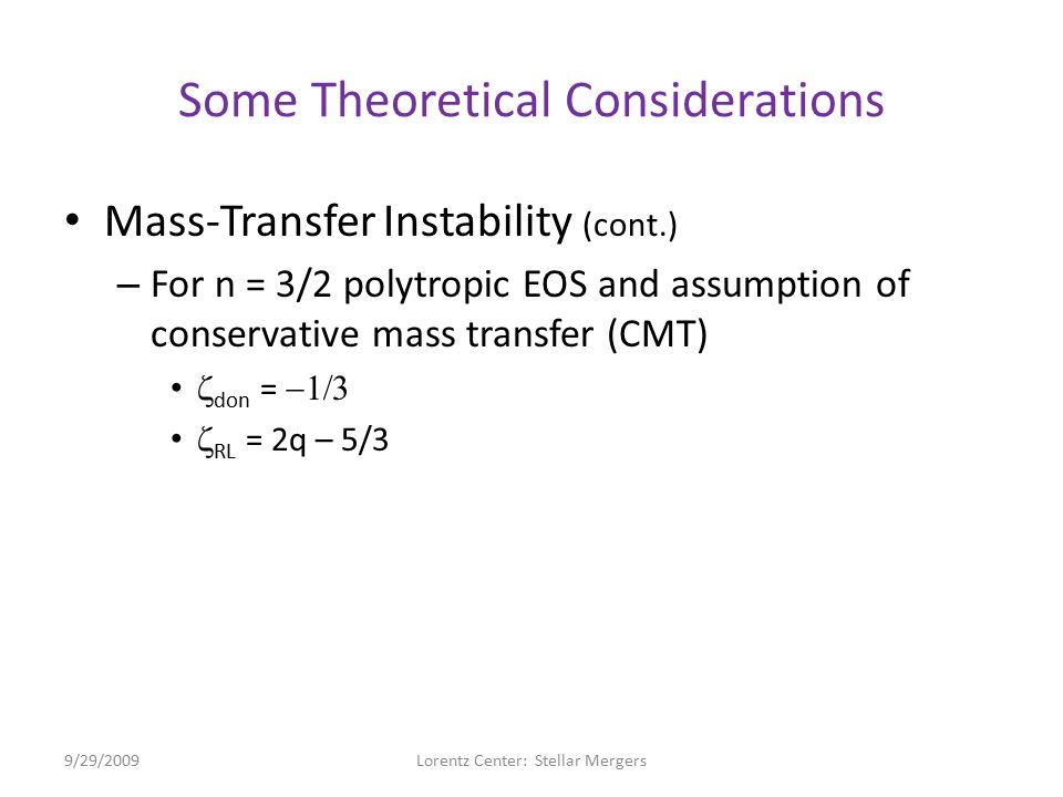 Some Theoretical Considerations Mass-Transfer Instability (cont.) – For n = 3/2 polytropic EOS and assumption of conservative mass transfer (CMT)  don =   RL = 2q – 5/3 – Parameter, D = ½(  don –  RL ) = (2/3 – q), System stable if q < q crit = 2/3 Dynamically unstable if q > q crit 2/3 9/29/2009Lorentz Center: Stellar Mergers