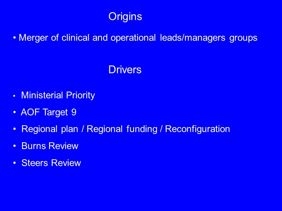 Origins Merger of clinical and operational leads/managers groups Drivers Ministerial Priority AOF Target 9 Regional plan / Regional funding / Reconfiguration Burns Review Steers Review