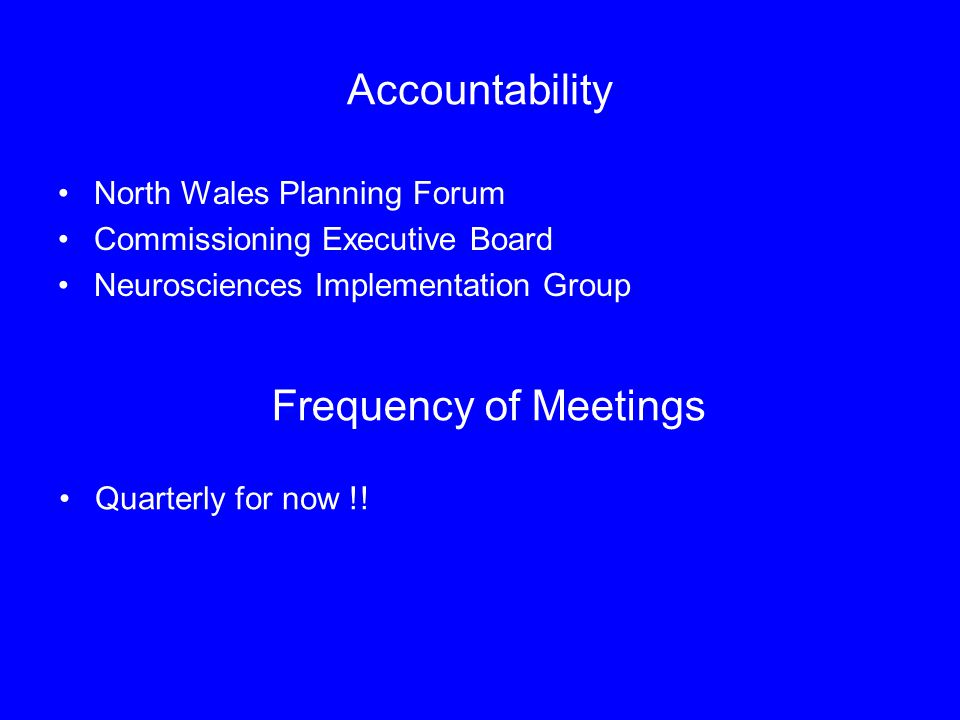 Accountability North Wales Planning Forum Commissioning Executive Board Neurosciences Implementation Group Frequency of Meetings Quarterly for now !!