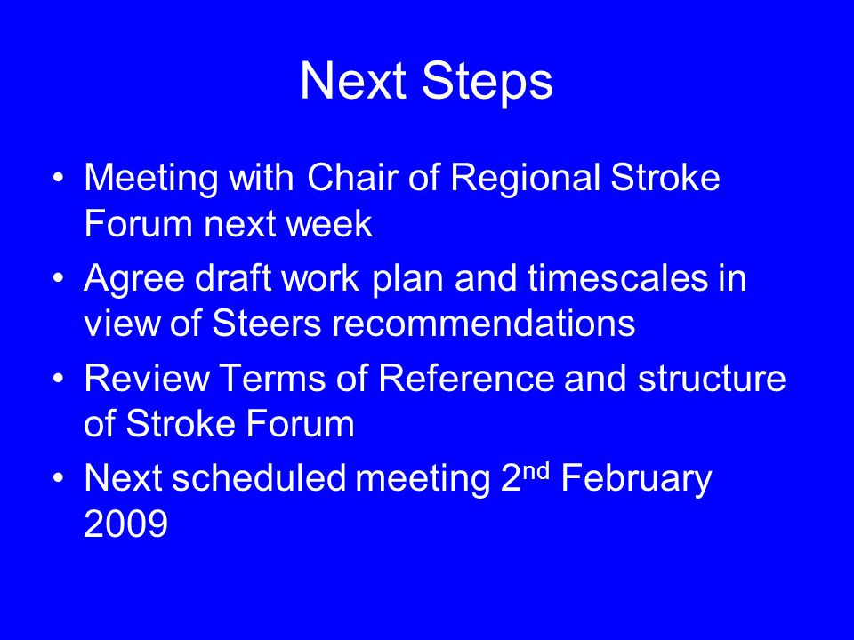 Next Steps Meeting with Chair of Regional Stroke Forum next week Agree draft work plan and timescales in view of Steers recommendations Review Terms o