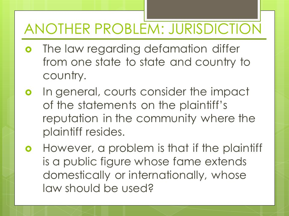 ANOTHER PROBLEM: JURISDICTION  The law regarding defamation differ from one state to state and country to country.